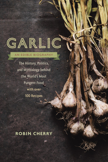 Garlic, an Edible Biography | Robin Cherry